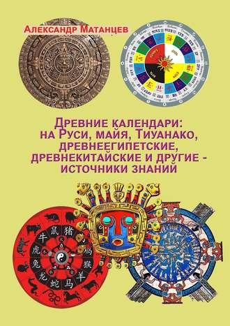 Александр Матанцев, Древние календари: наРуси, майя, Тиуанако, древнеегипетские, древнекитайские идругие– источники знаний