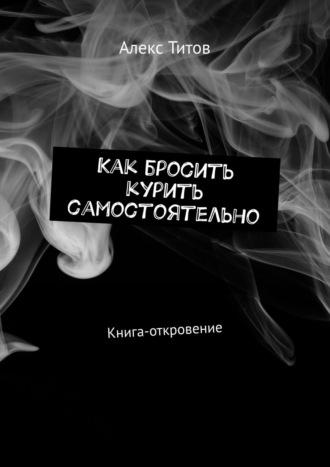 Алекс Титов, Как бросить курить самостоятельно. Книга-откровение
