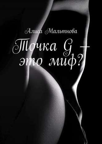 Алиса Мальтнова, Точка G– этомиф? Популярно о сексе