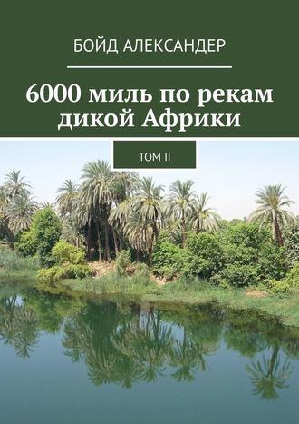 Бойд Александер, 6000миль порекам дикой Африки. Том II