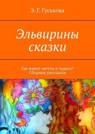 Э. Гуськова, Эльвирины сказки. Где живут мечты ичудеса? Сборник рассказов