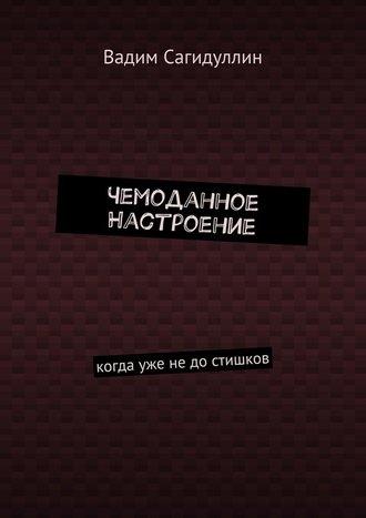 Вадим Сагидуллин, Чемоданное настроение. Когда уже недостишков