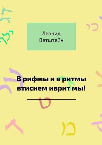 Леонид Ветштейн, Врифмы ивритмы втиснем ивритмы!