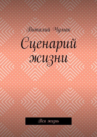Виталий Чумак, Сценарий жизни. Вся жизнь
