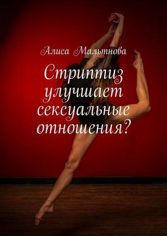 Алиса Мальтнова, Стриптиз улучшает сексуальные отношения? Популярно о сексе