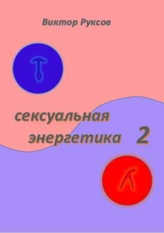 Виктор Руксов, Сексуальная энергетика2