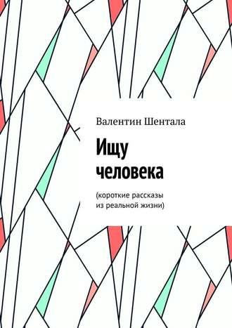 Валентин Шентала, Ищу человека. Короткие рассказы изреальной жизни