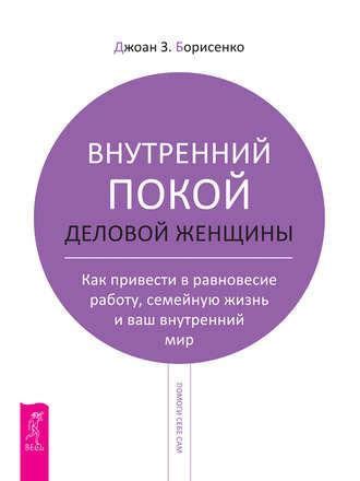Джоан Борисенко, Внутренний покой деловой женщины. Как привести в равновесие работу, семейную жизнь и ваш внутренний мир