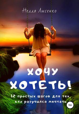 Нелля Лысенко, Хочу хотеть! 12 простых шагов для тех, кто разучился мечтать