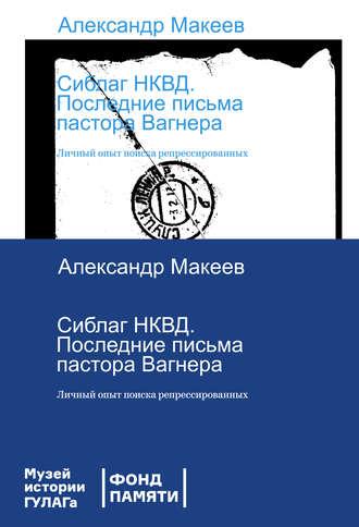 Александр Макеев, Сиблаг НКВД. Последние письма пастора Вагнера. Личный опыт поиска репрессированных