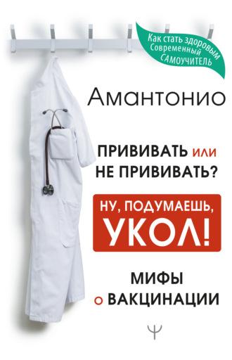 Амантонио, Прививать или не прививать? или Ну, подумаешь, укол! Мифы о вакцинации