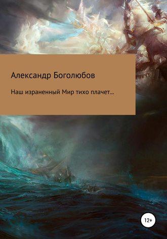 Александр Боголюбов, Наш израненный Мир тихо плачет…