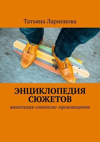 Татьяна Ларионова, Энциклопедия сюжетов. Аннотация-синопсис-произведение