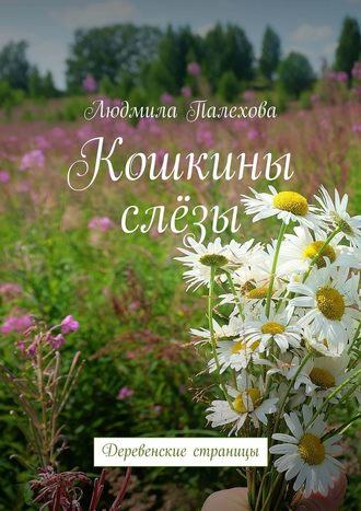Людмила Палехова, Кошкины слёзы. Деревенские страницы