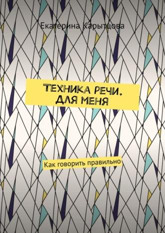 Екатерина Карытцова, Техника речи. Дляменя. Как говорить правильно