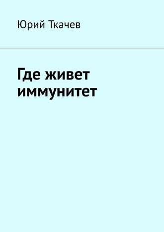 Юрий Ткачев, Где живет иммунитет