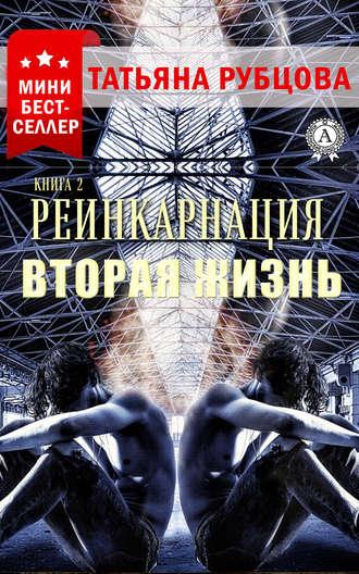 Татьяна Рубцова, Реинкарнация. Книга 2. Вторая жизнь