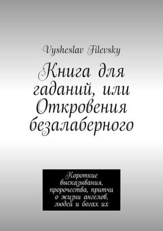 Vysheslav Filevsky, Книга для гаданий, или Откровения безалаберного. Короткие высказывания, пророчества, притчи о жизни ангелов, людей и богах их