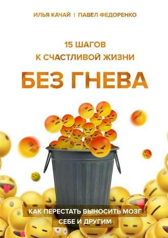 Илья Качай, Павел Федоренко, 15шагов ксчастливой жизни без гнева. Как перестать выносить мозг себе и другим