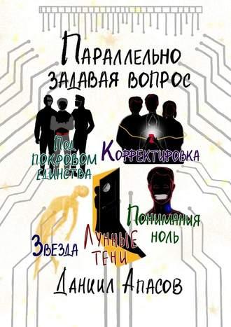 Даниил Апасов, Параллельно задавая вопрос. Под покровом единства. Корректировка. Лунные тени. Звезда. Понимания ноль