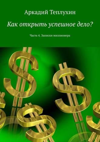Аркадий Теплухин, Как открыть успешное дело? Часть 4. Записки миллионера