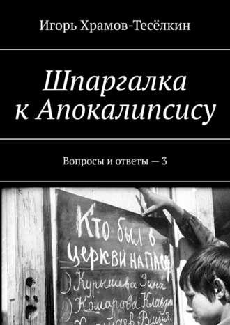 Игорь Храмов-Тесёлкин, Шпаргалка кАпокалипсису. Вопросы иответы – 3