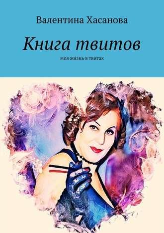 Валентина Хасанова, Книга твитов. Моя жизнь втвитах