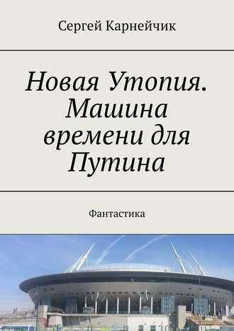 Сергей Карнейчик, Новая Утопия. Машина времени для Путина. Фантастика