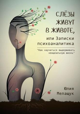 Юлия Мелащук, Слёзы живут вживоте, или Записки психоаналитика. Как научиться выдерживать неидеальную жизнь