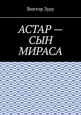 Виктор Зуду, Астар– сын Мираса. Кто ты, Астар?