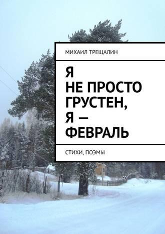 Михаил Трещалин, Я непросто грустен, я– февраль. Стихи, поэмы