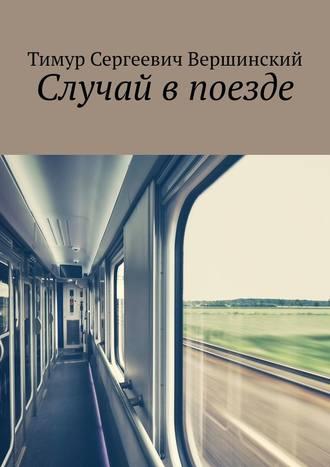 Тимур Вершинский, Случай впоезде