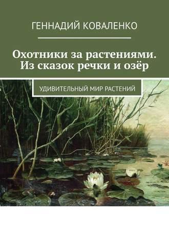 Геннадий Коваленко, Охотники зарастениями. Изсказок речки иозёр. Удивительный мир растений