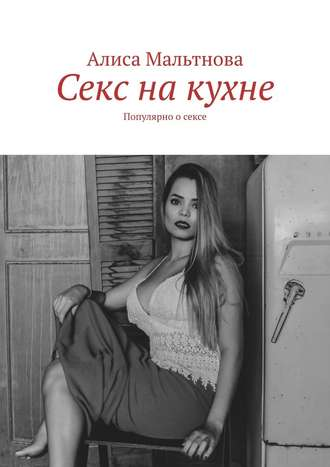 Алиса Мальтнова, Секс накухне. Популярно осексе