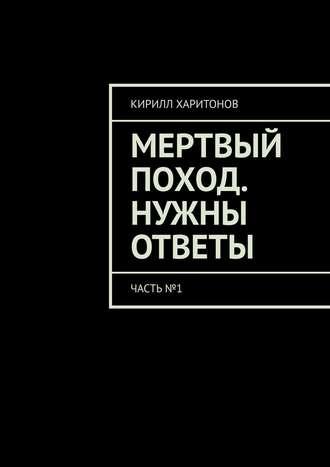 Кирилл Харитонов, Мертвый поход. Нужны ответы. Часть№1