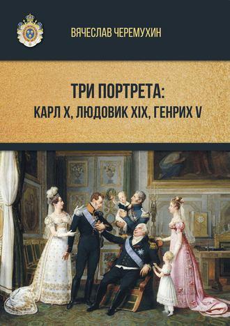 Вячеслав Черемухин, Три портрета: Карл Х, Людовик XIX, Генрих V
