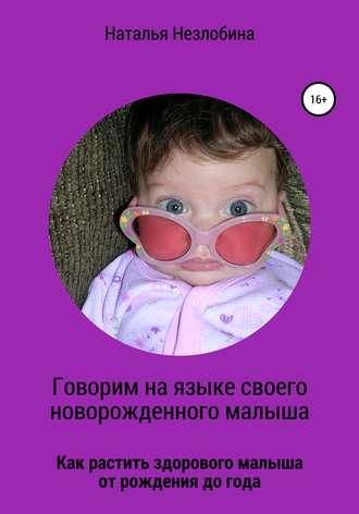 Наталья Незлобина, Говорим на языке своего новорожденного малыша. Как растить здорового и счастливого малыша от рождения до года?
