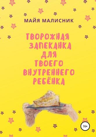 Майя Малисник, Творожная запеканка для твоего внутреннего ребенка