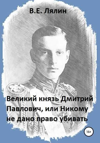 Вячеслав Лялин, Великий князь Дмитрий Павлович, или Никому не дано право убивать