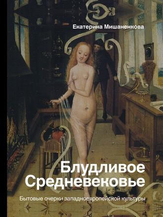Екатерина Мишаненкова, Блудливое Средневековье. Бытовые очерки западноевропейской культуры