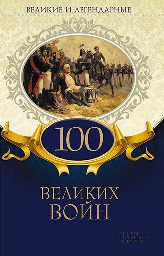 Коллектив авторов, Великие и легендарные. 100 великих войн
