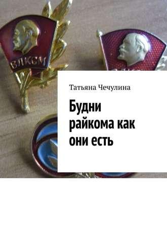 Татьяна Чечулина, Будни райкома как ониесть