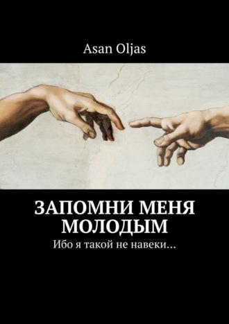 Asan Oljas, Запомни меня молодым. Ибо я такой ненавеки…