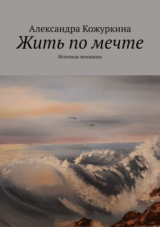 Александра Кожуркина, Жить помечте. Исповедь женщины