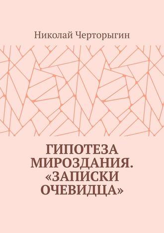 Николай Черторыгин, Гипотеза мироздания. «Записки очевидца»