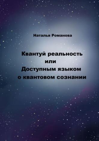 Наталья Романова, Квантуй реальность, или Доступным языком оквантовом сознании