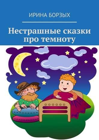 Ирина Борзых, Нестрашные сказки про темноту