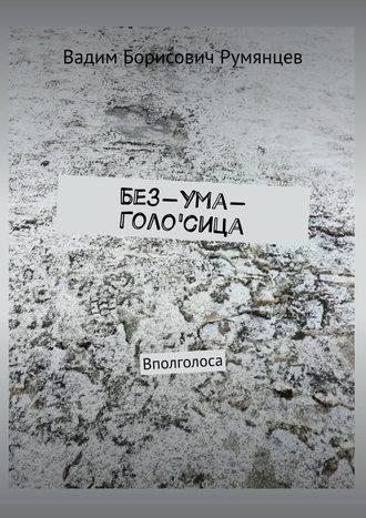 Вадим Румянцев, Без-Ума-Голо'сица. Вполголоса