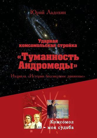 Юрий Ладохин, Ударная комсомольская стройка «Туманность Андромеды». Из цикла «Истории бессмертное движенье»