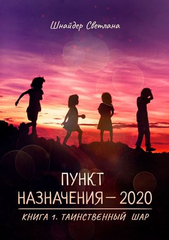 Светлана Шнайдер, Пункт назначения–2020. Книга 1. Таинственный шар